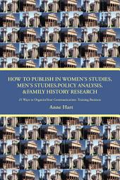 How to Publish in Womenýs Studies, Menýs Studies,Policy Analysis, &Family History Research: 25 Ways to Organizeyour Communications Training Business