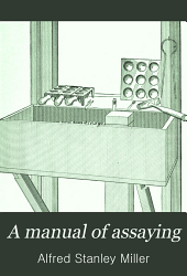 A Manual of Assaying: The Fire Assay of Gold, Silver, and Lead, Including Amalgamation and Chlorination Tests