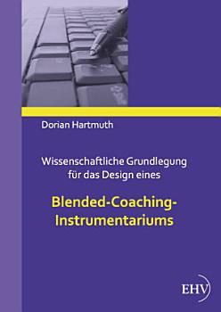 Wissenschaftliche Grundlegung f  r das Design eines Blended Coaching Instrumentariums PDF