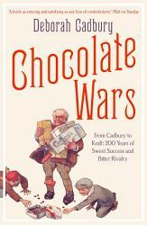 Chocolate Wars  From Cadbury to Kraft  200 years of Sweet Success and Bitter Rivalry PDF