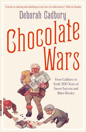 Chocolate Wars  From Cadbury to Kraft  200 years of Sweet Success and Bitter Rivalry PDF