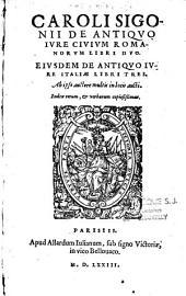 Caroli Sigonii de antiquo jure civium romanorum libri duo. Eiusdem de antiquo iure Italiae libri tres
