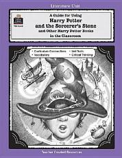 A Guide for Using Harry Potter and the Sorcerer's Stone/Other Harry Potter Books in the Classroom