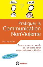 Pratiquer la Communication Non Violente: Passeport pour un monde où l'on ose se parler