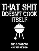 That Shit Doesn't Cook Itself: Black BBQ Cookbook - Secret Recipes for Men