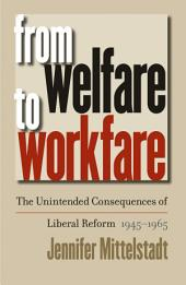 From Welfare to Workfare: The Unintended Consequences of Liberal Reform, 1945-1965