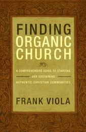 Finding Organic Church: A Comprehensive Guide to Starting and Sustaining Authentic Christian Communities