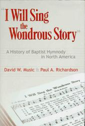 """I Will Sing the Wondrous Story"": A History of Baptist Hymnody in North America"