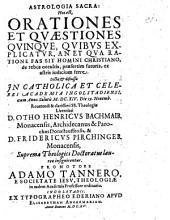 Astrologia Sacra: Hoc est, Orationes Et Qvaestiones Qvinqve, Qvibvs Explicatvr, An Et Qva Ratione Fas Sit Homini Christiano, de rebus occultis, praesertim futuris, ex astris iudicium ferre