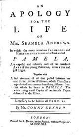 An Apology for the Life of Mrs. Shamela Andrews: In Which, the Many Notorious Falsehoods and Misreprsentations [sic] of a Book Called Pamela, are Exposed and Refuted; and All the Matchless Arts of that Young Politician, Set in a True ... Light. ...