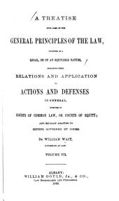 A Treatise Upon Some of the General Principles of the Law: Whether of a Legal, Or of an Equitable Nature : Including Their Relations and Application to Actions and Defenses in General : Whether in Courts of Common Law, Or Courts of Equity : and Equally Adapted to Courts Governed by Codes, Volume 7