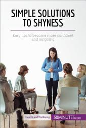 Simple Solutions to Shyness: Easy tips to become more confident and outgoing