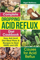 Complete Dropping Acid Reflux Diet Cookbook  Easy Anti Acid Diet Meal Plans   Recipes to Heal Gerd and Lpr