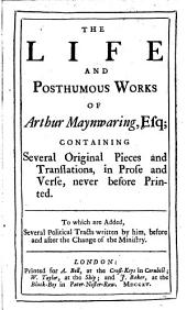 The Life and Posthumous Works of Arthur Maynwaring, Esq: Containing Several Original Pieces and Translations, in Prose and Verse, Never Before Printed : To which are Added, Several Political Tracts Written by Him, Before and After the Change of the Ministry