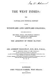 The West Indies: The Natural and Physical History of the Windward and Leeward Colonies; with Some Account of the Moral, Social, and Political Condition of Their Inhabitants, Immediately Before and After the Abolition of Negro Slavery