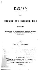 Kansas, Its Interior and Exterior Life: Including a Full View of Its Settlement, Political History, Social Life, Climate, Soil, Productions, Scenery, Etc