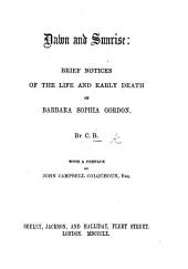 Dawn and Sunrise: brief notices of the life and early death of Barbara Sophia Gordon. By C. B. [i.e. Charlotte Bickersteth, afterwards Ward.] With a preface by J. C. Colquhoun