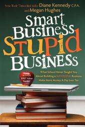 Smart Business, Stupid Business: What School Never Taught You About Building a SUCCESSFUL Business