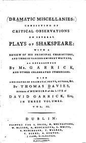 Dramatic Miscellanies: Consisting of Critical Observations on Several Plays of Shakspeare, with a Review of His Principal Characters, and Those of Various Eminent Writers, as Represented by Mr. Garrick and Other Celebrated Comedians with Anecdotes of Dramatic Poets, Actors, &c, Volume 2