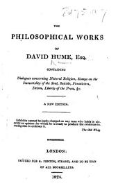 The Philosophical Works of David Hume ... Containing Dialogues Concerning Natural Religion, Essays on the Immortality of the Soul, Suicide ... &c. A New Edition