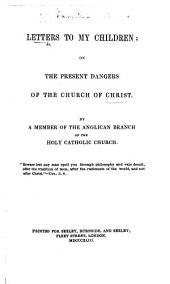 Letters to my Children; on the present dangers of the Church of Christ. By a Member of the Anglican Branch of the Holy Catholic Church