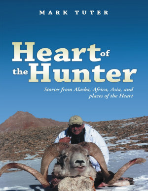 Heart of the Hunter  Stories from Alaska  Africa  Asia  and Places of the Heart