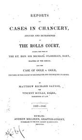 Reports of Cases in Chancery, Argued and Determined in the Rolls Court: During the Time of the Rt. Hon. Sir Michael O'Loghlen ... and the Case of Ogle V. Ogle, Decided in the Court of Exchequer and Exchequer Chamber