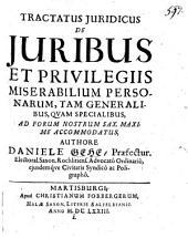 Tractatus juridicus De juribus et privilegiis miserabilium personarum, tam generalibus, quam specialibus, ad forum nostrum Sax. maxime accomodatus, authore Daniele Gehe ..