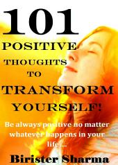 101 POSITIVE THOUGHTS TO CHANGE YOUR LIFE!: Think positive…. Act positive….. Only you can make a huge difference in your life…..