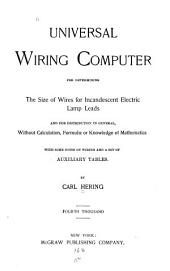 Universal Wiring Computer: For Determining the Size of Wires for Incandescent Electric Lamp Leads and for Distribution in General, Without Calculation, Formulæ Or Knowledge of Mathematics : with Some Notes on Wiring, and a Set of Auxiliary Tables