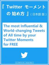 『 ツイッター モーメント ( Twitter Moments ) の作り方 始め方 』: - The most Influential & World-changing Tweets of All time by your Twitter Moments for FREE - (日本語版)