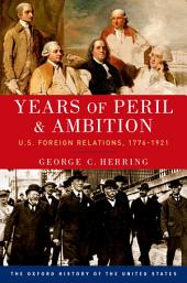 Years of Peril and Ambition: U.S. Foreign Relations, 1776-1921