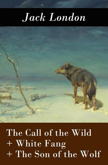 The Call of the Wild   White Fang   The Son of the Wolf  3 Unabridged Classics  PDF