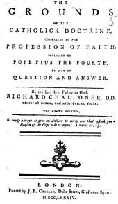 The Grounds of the Catholick Doctrine, Contained in the Profession of Faith, Published by Pope Pius the Fourth, by Way of Question and Answer. By the Rt. Rev. Father in God, Richard Challoner, D.D. Bishop of Debra, and Apostolical Vicar. The Ninth Edition