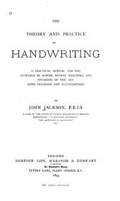 The Theory and Practice of Handwriting: A Practical Manual for the Guidance of School Boards, Teachers, and Students of the Art, with Diagrams and Illustrations