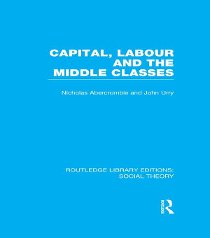 Capital  Labour and the Middle Classes  RLE Social Theory  PDF