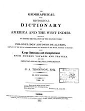 The Geographical and Historical Dictionary of America and the West Indies: Containing an Entire Translation of the Spanish Work of Colonel Don Antonio de Alcedo ... with Large Additions and Compilations from Modern Voyages and Travels, and from Original and Authentic Information, Volume 2