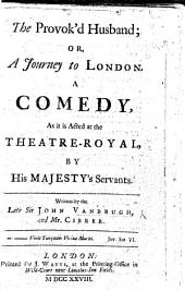 The Provok'd Husband, Or, a Journey to London. A Comedy [in Five Acts and in Prose] ... Written by ... Sir J. Vanbrugh and Mr Cibber