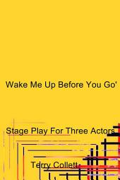 Wake Me Up Before You Go: Stage Play For Three Actors