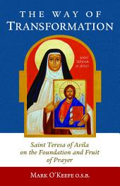 The Way of Transformation: Saint Teresa of Avila on the Foundation and Fruit of Prayer