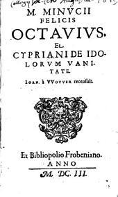 M. Fel. Minucii Octavius: et Cypriani de idolorum vanitate