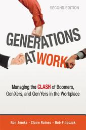 Generations at Work: Managing the Clash of Boomers, Gen Xers, and Gen Yers in the Workplace, Edition 2