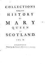 Collections Relating to the History of Mary, Queen of Scotland: In Four Volumes, Containing a Great Number of Original Papers Never Before Printed, Also a Few Scarce Pieces Reprinted, Taken from the Best Copies, Volumes 3-4