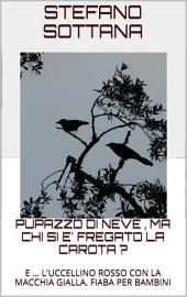 PUPAZZO DI NEVE , MA CHI SI E' FREGATO LA CAROTA ?: e ... l'uccellino rosso con la macchia gialla. Fiaba per bambini