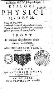 Dialogi physici quorum. Primus est de lumine. Secundus et Tertius, de vi percussionis et motu. Quartus, de humoris eleuatione per cenaliculum. Quintus et Sextus, de variis selectis... Auctore Honorato Fabri ...