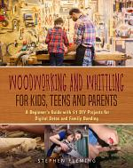 Woodworking and Whittling for Kids, Teens and Parents : A Beginner's Guide with 51 DIY Projects for Digital Detox and Family Bonding