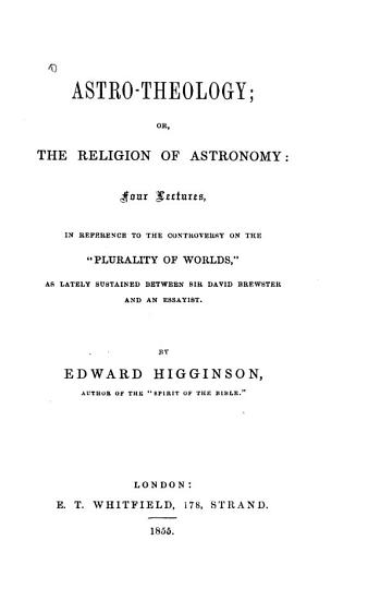 Astro theology  Or  The Religion of Astronomy  Four Lectures  in Reference to the Controversy on the  Plurality of Worlds   as Lately Sustained Between Sir David Brewster and an Essayist PDF