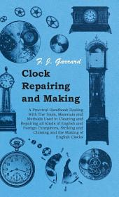 Clock Repairing and Making - A Practical Handbook Dealing With The Tools, Materials and Methods Used in Cleaning and Repairing all Kinds of English and Foreign Timepieces, Striking and Chiming and the Making of English Clocks