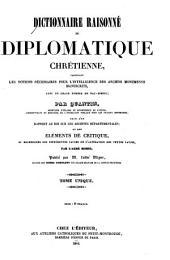 Dictionnaire raisonné de diplomatique chrétienne: contenant les notions nécessaires pour l'intelligence des anciens monuments manuscrits