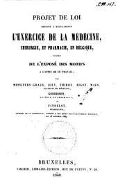 Projet de loi destiné a régulariser l'exercice de la médecine, chirurgie, et pharmacie, en Belgique, précédé de l'exposé des motifs a l'appui de ce travail